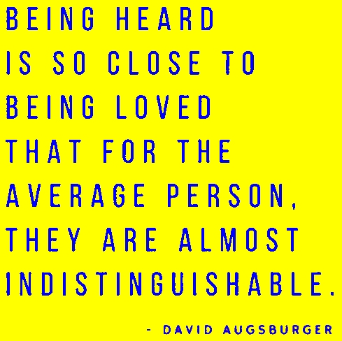 Being heard is so close to being loved that for the average person, they are almost indistinguishable.