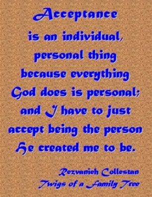 Acceptance is an individual, personal thing because everything God does is personal; and I have to just accept being the person He created me to be. #AcceptMyself #GodIsPersonal #TwigsOfAFamilyTree