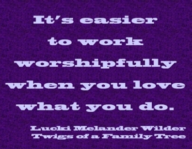 It's easier to work worshipfully when you love what you do. #Work #WorkIsWorship #TwigsOfAFamilyTree