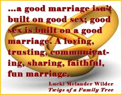 ...a good marriage isn't built on good sex; good sex is built on a good marriage. A loving, trusting, communicating, sharing, faithful, fun marriage. #GoodSex #GoodMarriage #TwigsOfAFamilyTree