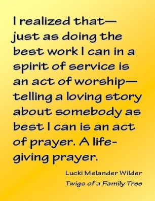 I realized that--just as doing the best work I can in a spirit of Service is an act of worship--telling a loving story about somebody as best I can is an act of prayer. A life-giving prayer. #Stories #ActOfPrayer #TwigsOfAFamilyTree