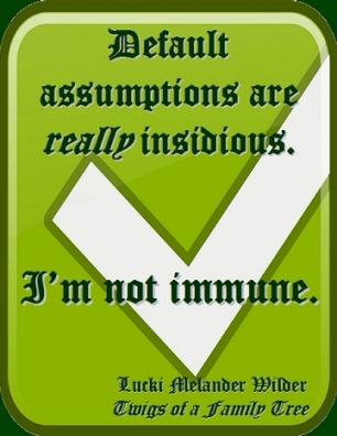 Default assumptions are really insidious. I'm not immune. #Assumptions #NotImmune #TwigsOfAFamilyTree