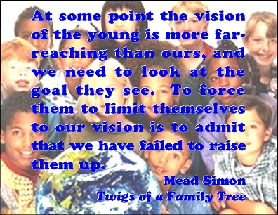 At some point, the vision of the young is more far-reaching than ours, and we need to look at the goal they see. To force them to limit themselves to our vision is to admit that we have failed to lift them up. #Youth #Vision #TwigsOfAFamilyTree