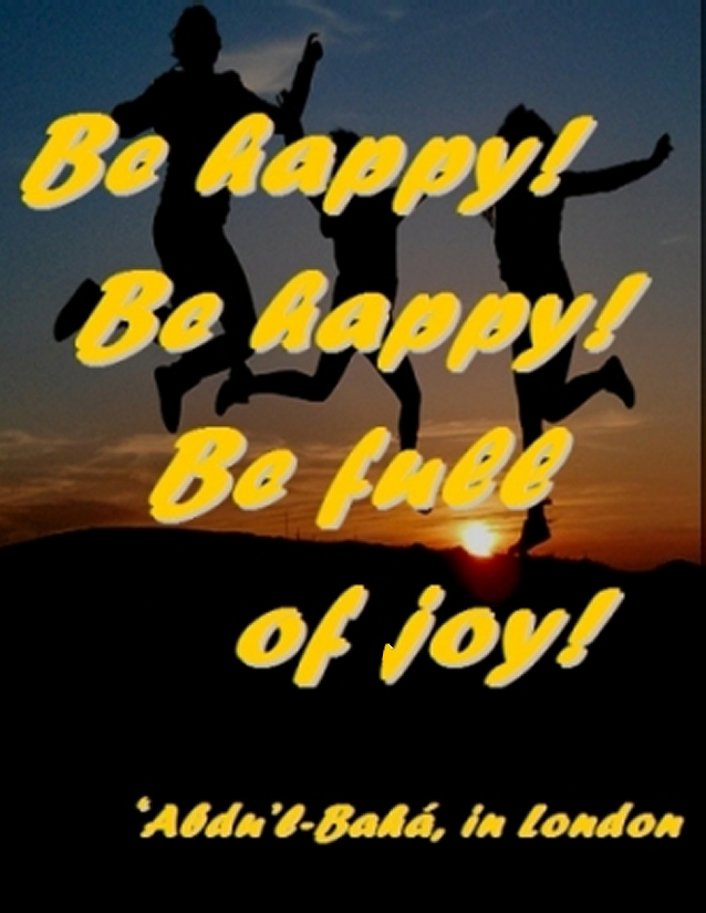 Be happy! Be happy! Be full of joy! #Bahai #Joy #abdulbaha