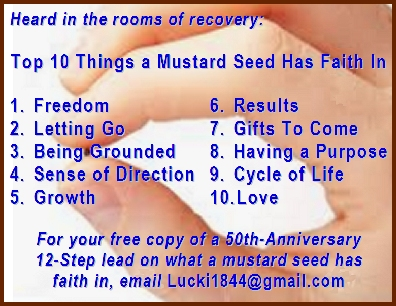 Top 10 Things a Mustard Seed Has Faith In: 1. Freedom  2. Letting Go  3. Being Grounded  4. Sense of Direction  5. Growth  6. Results  7. Gifts To Come  8. Having a Purpose  9. Cycle of Life  10. Love   For your free copy of a 50th-Anniversary 12-Step lead on what a mustard seed has faith in, email Info@EarthstarWorks.com   #Faith #MustardSeed #Recovery