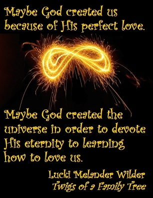 Maybe God created us because of His perfect love. Maybe God created the universe in order to devote His eternity to learning how to love us. #Creation #Love #TwigsOfAFamilyTree