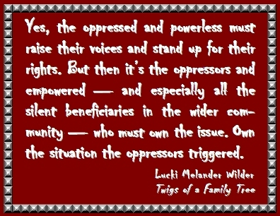 Yes, the oppressed and powerless must raise their voices and stand up for their rights. But then it's the oppressors and empowered -- and especially all the silent beneficiaries in the wider community -- who must own the issue. Own the situation the oppressors triggered. #Oppressor #Beneficiary #TwigsOfAFamilyTree